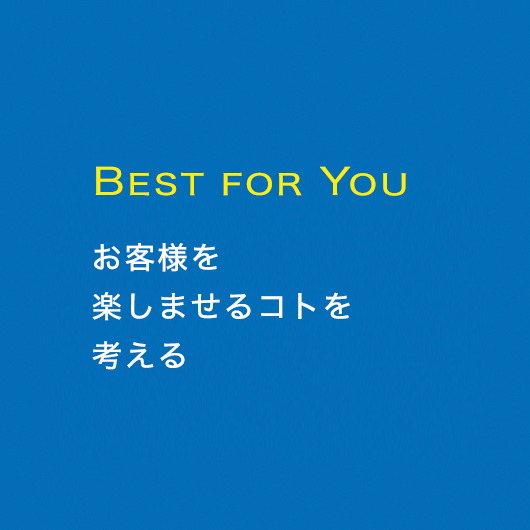 BEST FOR YOU お客様を楽しませるコトを考える